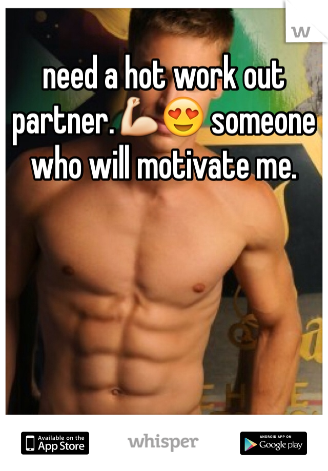 need a hot work out partner.💪😍 someone who will motivate me.