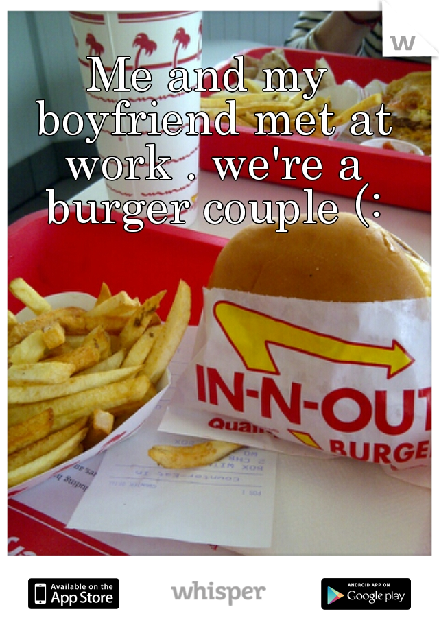 Me and my boyfriend met at work . we're a burger couple (: