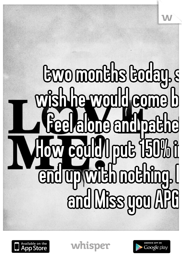 two months today. still wish he would come back. I feel alone and pathetic. How could I put 150% in and end up with nothing. Love and Miss you APG
