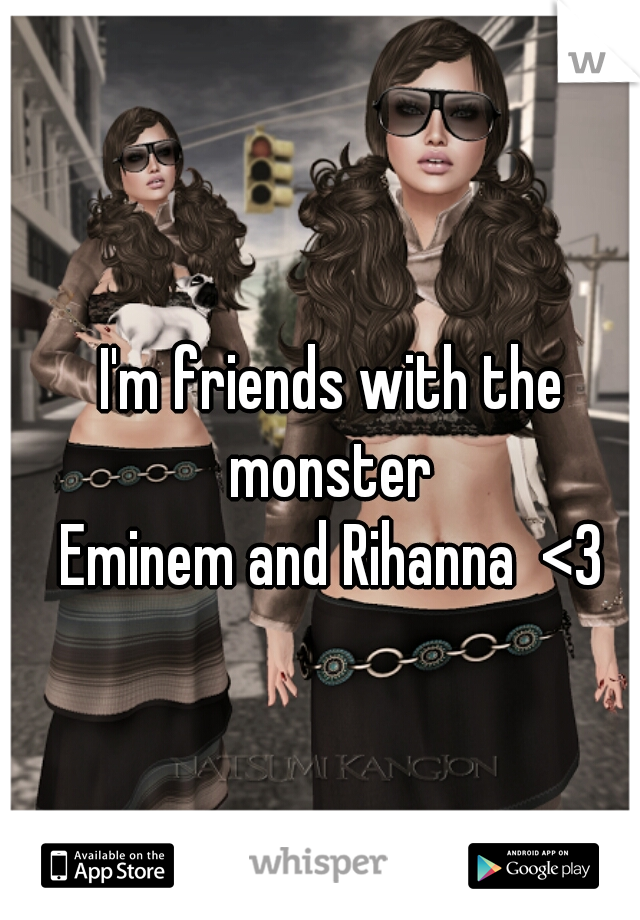 I'm friends with the monster  Eminem and Rihanna  <3