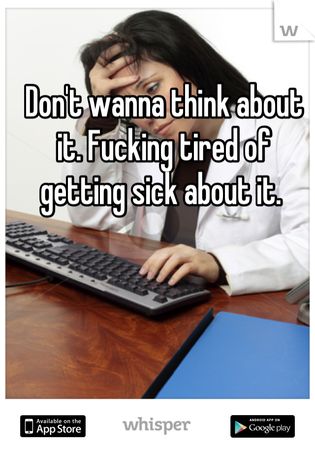 Don't wanna think about it. Fucking tired of getting sick about it.