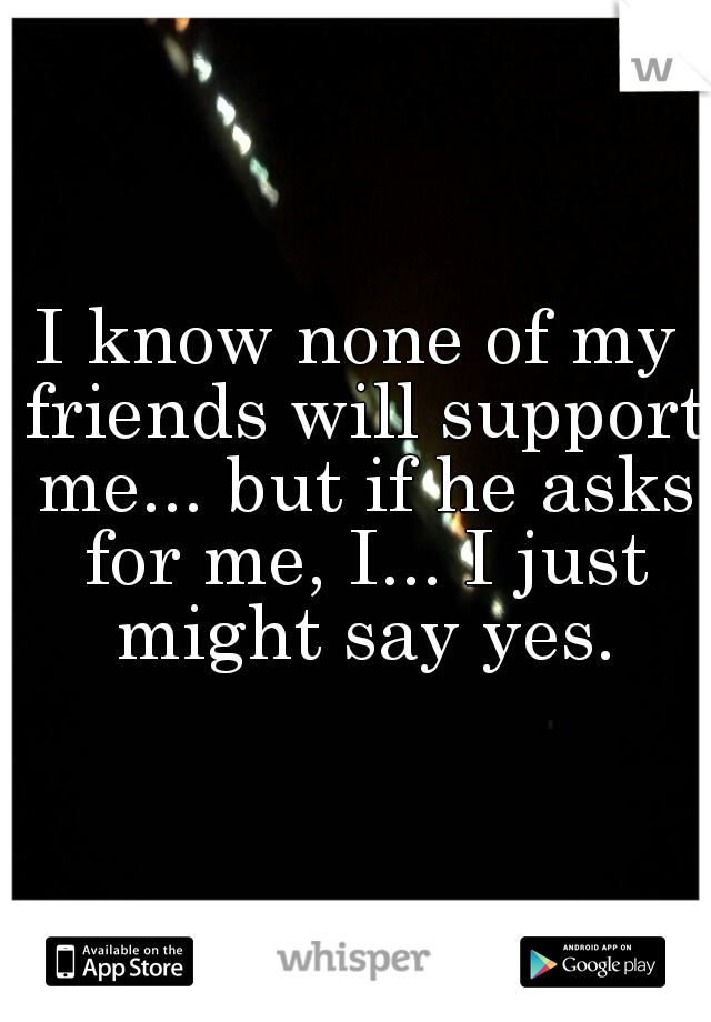 I know none of my friends will support me... but if he asks for me, I... I just might say yes.