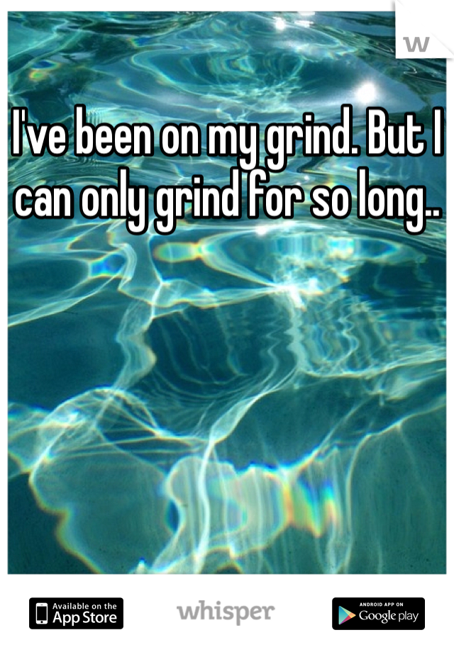 I've been on my grind. But I can only grind for so long..