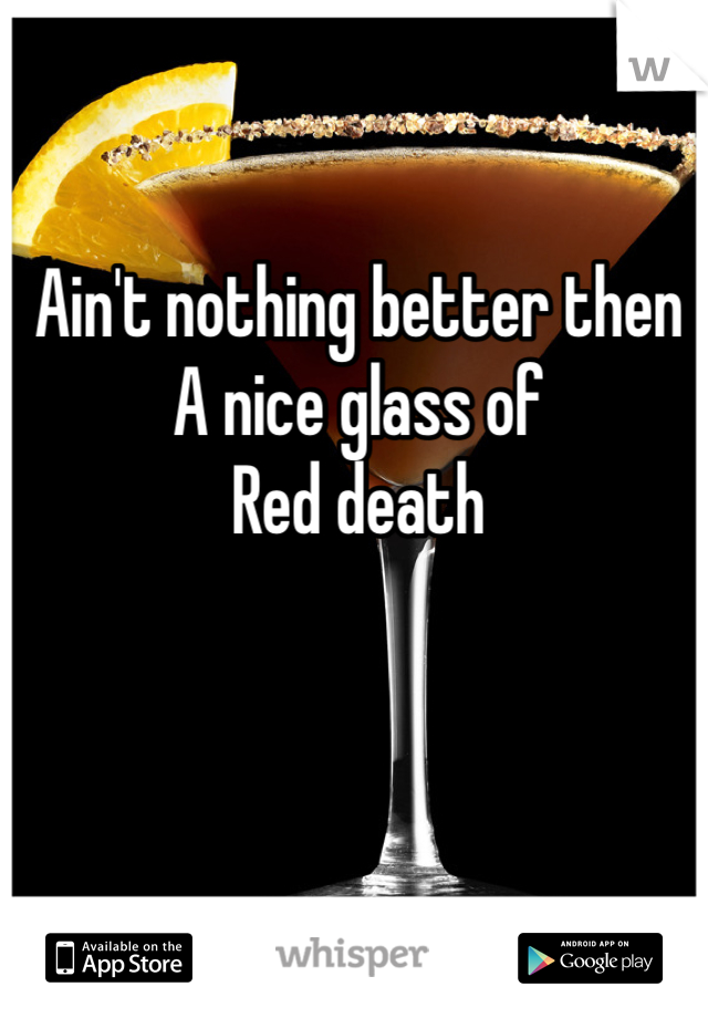 Ain't nothing better then  A nice glass of  Red death