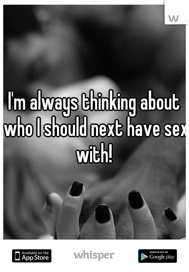 I'm always thinking about who I should next have sex with!