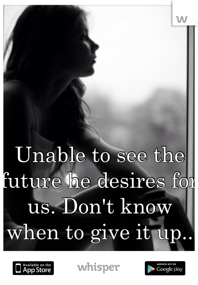 Unable to see the future he desires for us. Don't know when to give it up..