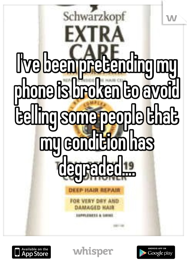 I've been pretending my phone is broken to avoid telling some people that my condition has degraded....