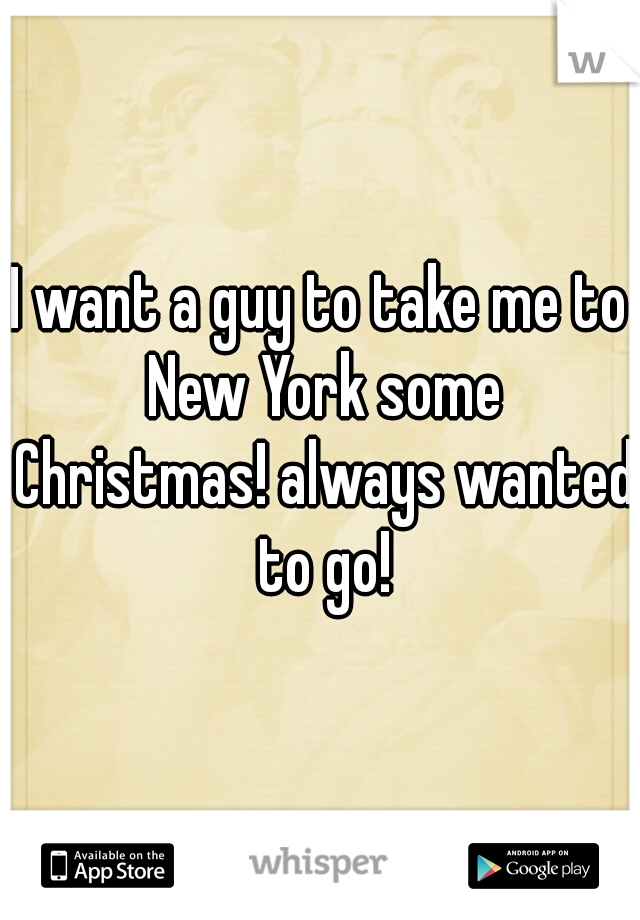 I want a guy to take me to New York some Christmas! always wanted to go!