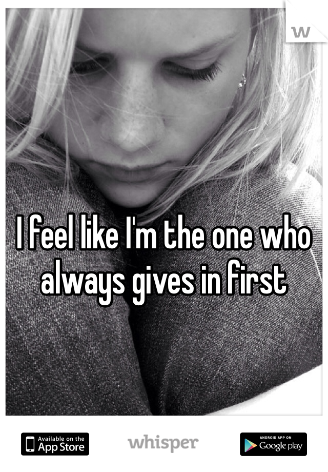 I feel like I'm the one who always gives in first