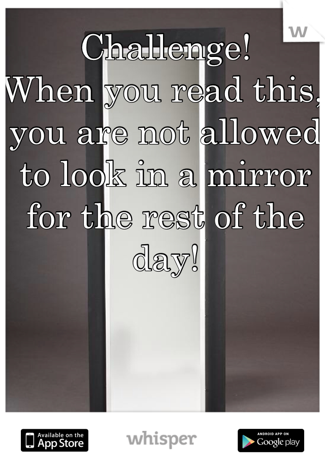 Challenge! When you read this, you are not allowed to look in a mirror for the rest of the day!