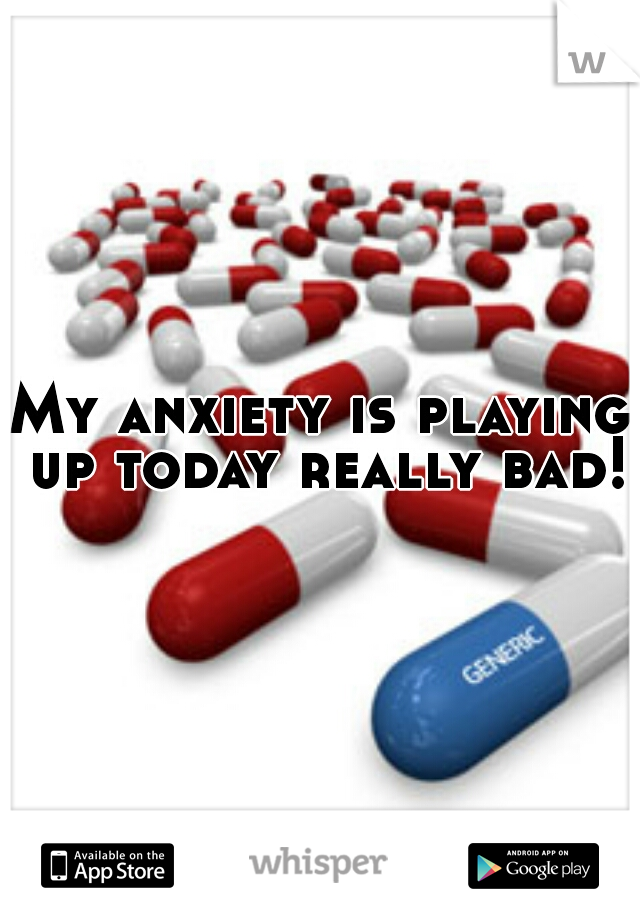 My anxiety is playing up today really bad!