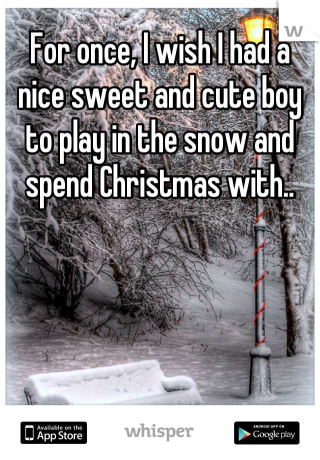 For once, I wish I had a nice sweet and cute boy to play in the snow and spend Christmas with..