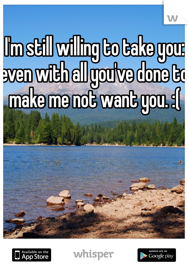 I'm still willing to take you: even with all you've done to make me not want you. :(