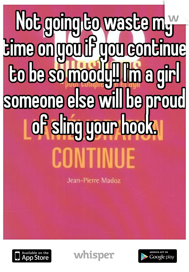 Not going to waste my time on you if you continue to be so moody!! I'm a girl someone else will be proud of sling your hook.