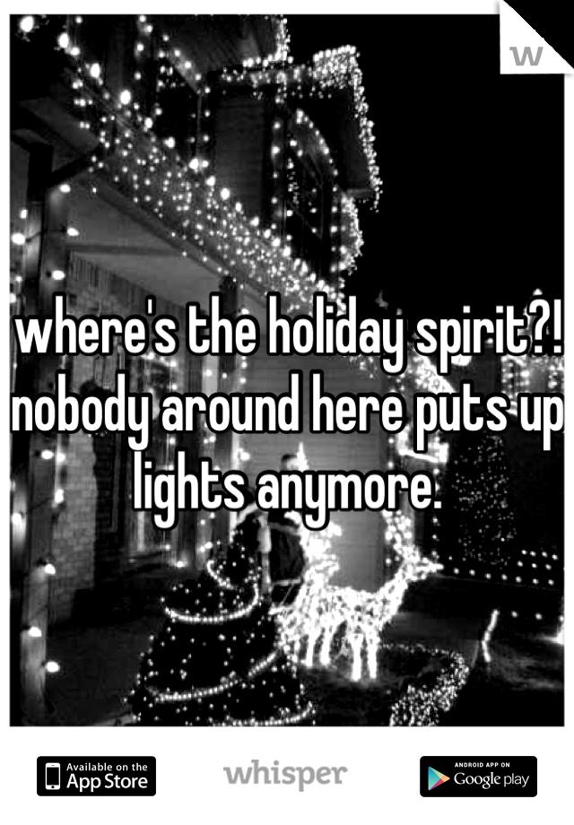 where's the holiday spirit?! nobody around here puts up lights anymore.