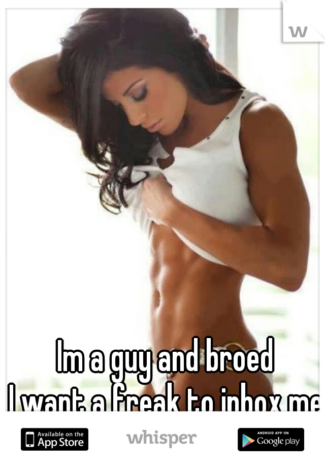Im a guy and broed  I want a freak to inbox me.    Girls Only!!!!!