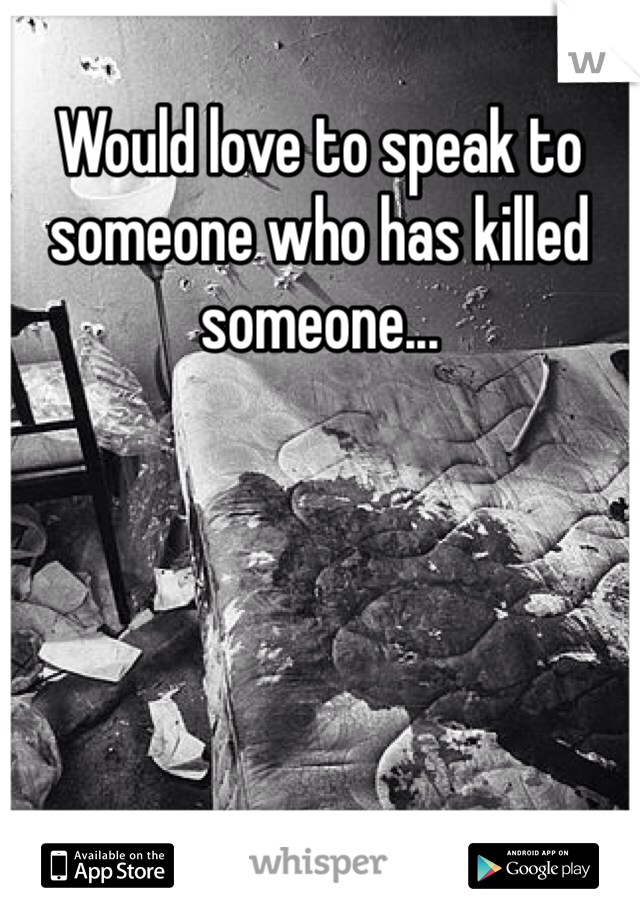Would love to speak to someone who has killed someone...
