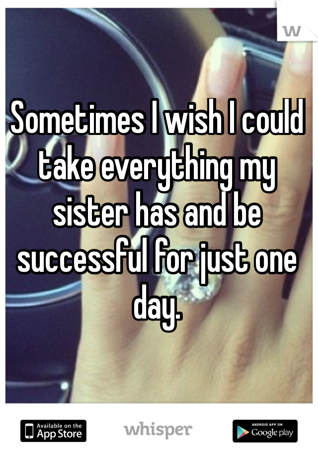 Sometimes I wish I could take everything my sister has and be successful for just one day.