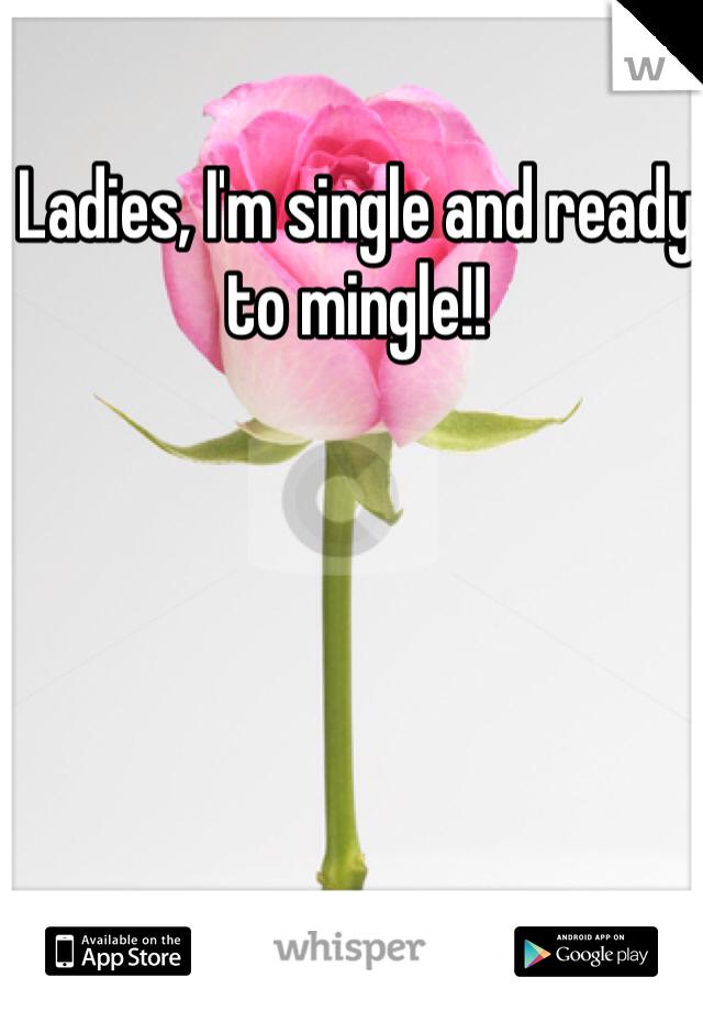Ladies, I'm single and ready to mingle!!