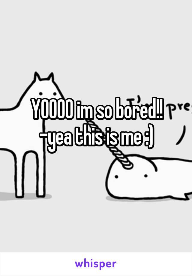 YOOOO im so bored!! -yea this is me :)