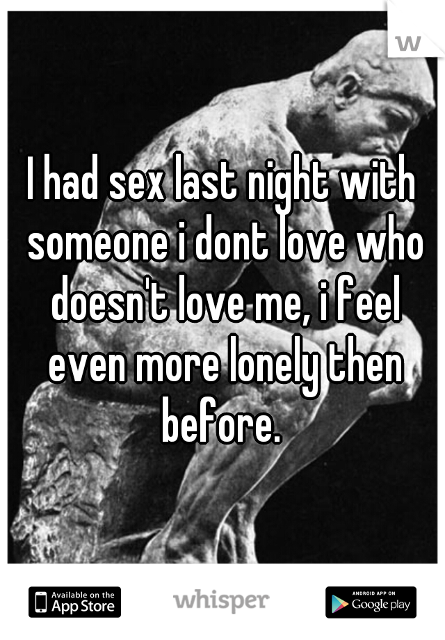 I had sex last night with someone i dont love who doesn't love me, i feel even more lonely then before.