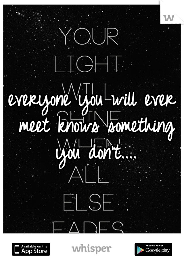 everyone you will ever meet knows something you don't....