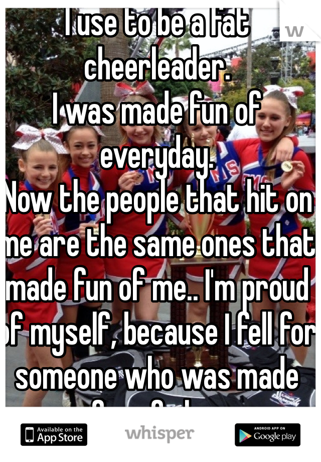 I use to be a fat cheerleader. I was made fun of everyday.  Now the people that hit on me are the same ones that made fun of me.. I'm proud of myself, because I fell for someone who was made fun of also.