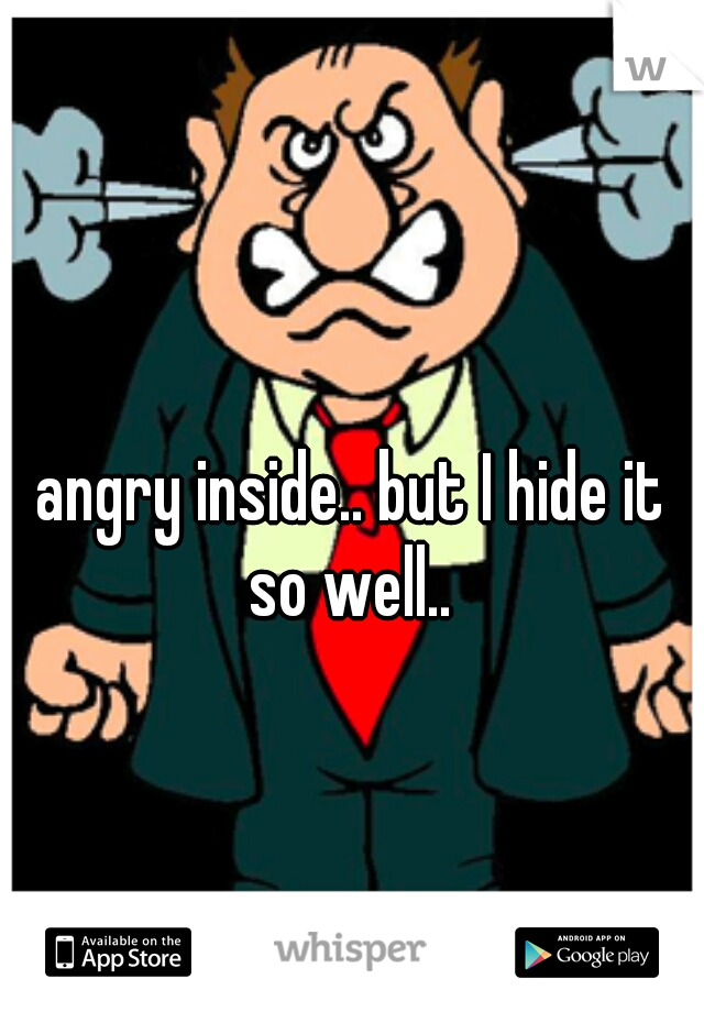 angry inside.. but I hide it so well..
