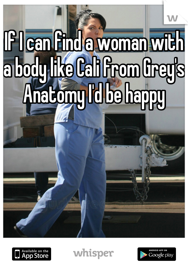 If I can find a woman with a body like Cali from Grey's Anatomy I'd be happy