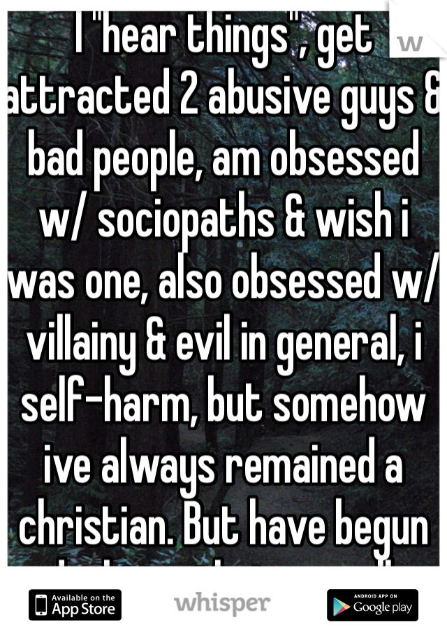 """I """"hear things"""", get attracted 2 abusive guys & bad people, am obsessed w/ sociopaths & wish i was one, also obsessed w/ villainy & evil in general, i self-harm, but somehow ive always remained a christian. But have begun doubting that as well."""