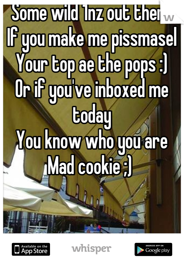 Some wild 1nz out there If you make me pissmasel  Your top ae the pops :)  Or if you've inboxed me today You know who you are  Mad cookie ;)