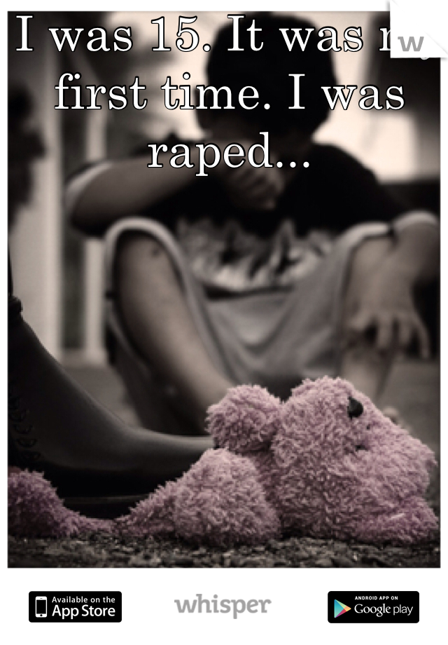 I was 15. It was my first time. I was raped...