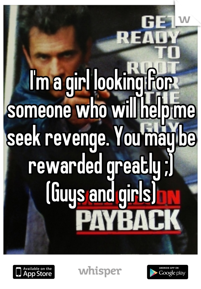 I'm a girl looking for someone who will help me seek revenge. You may be rewarded greatly ;) (Guys and girls)