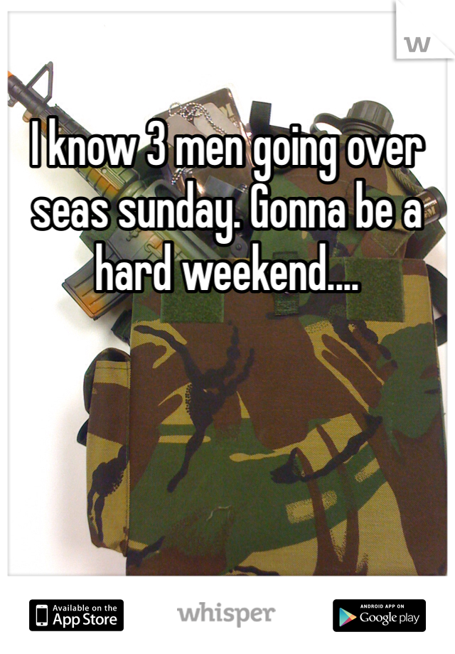 I know 3 men going over seas sunday. Gonna be a hard weekend....
