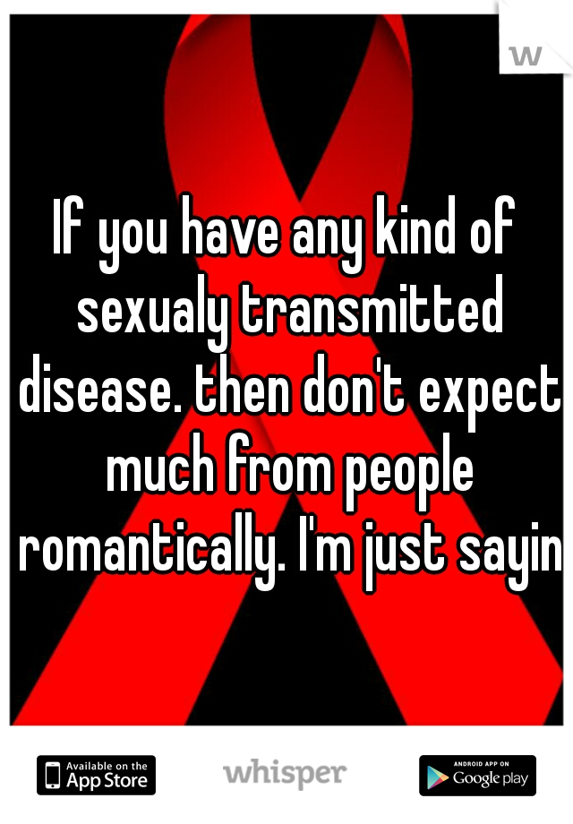 If you have any kind of sexualy transmitted disease. then don't expect much from people romantically. I'm just saying