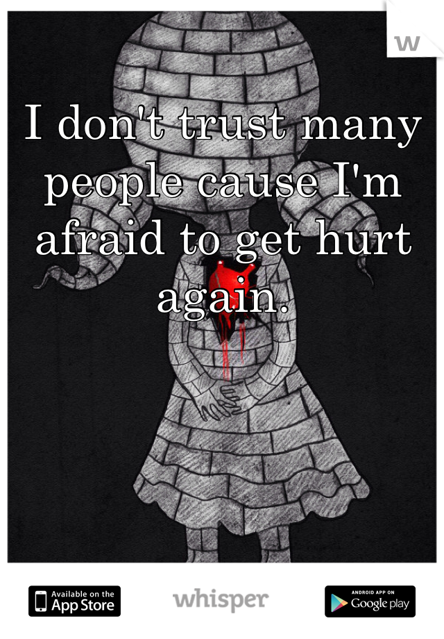 I don't trust many people cause I'm afraid to get hurt again.