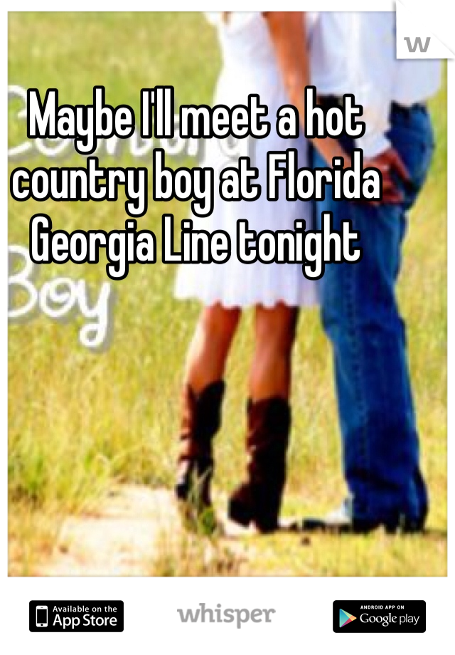 Maybe I'll meet a hot country boy at Florida Georgia Line tonight