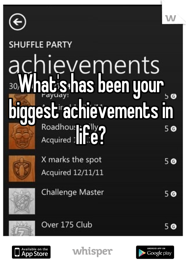 What's has been your biggest achievements in life?