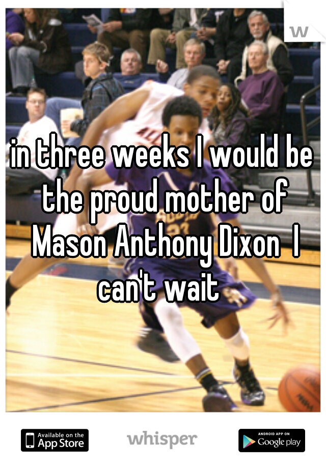 in three weeks I would be the proud mother of Mason Anthony Dixon  I can't wait