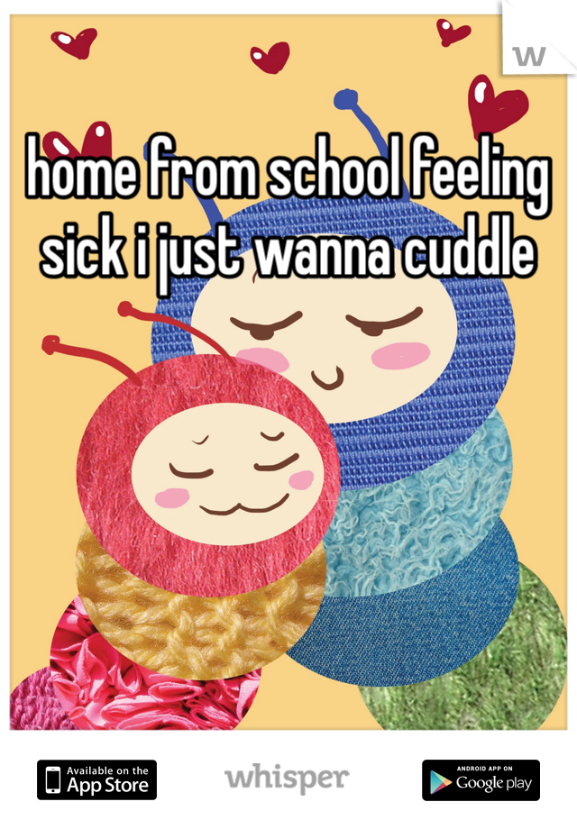 home from school feeling sick i just wanna cuddle
