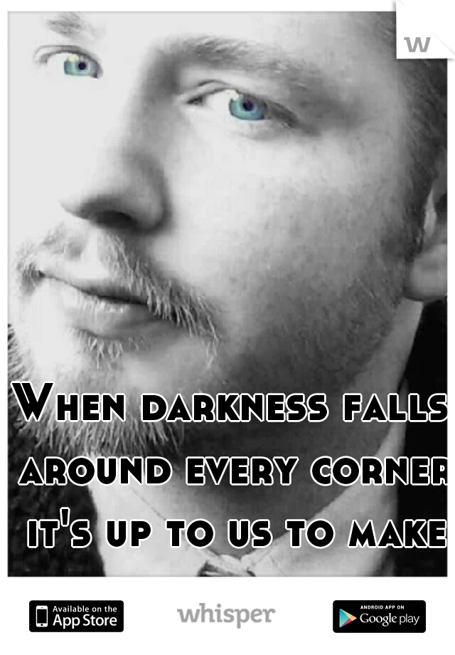 When darkness falls around every corner it's up to us to make our own light