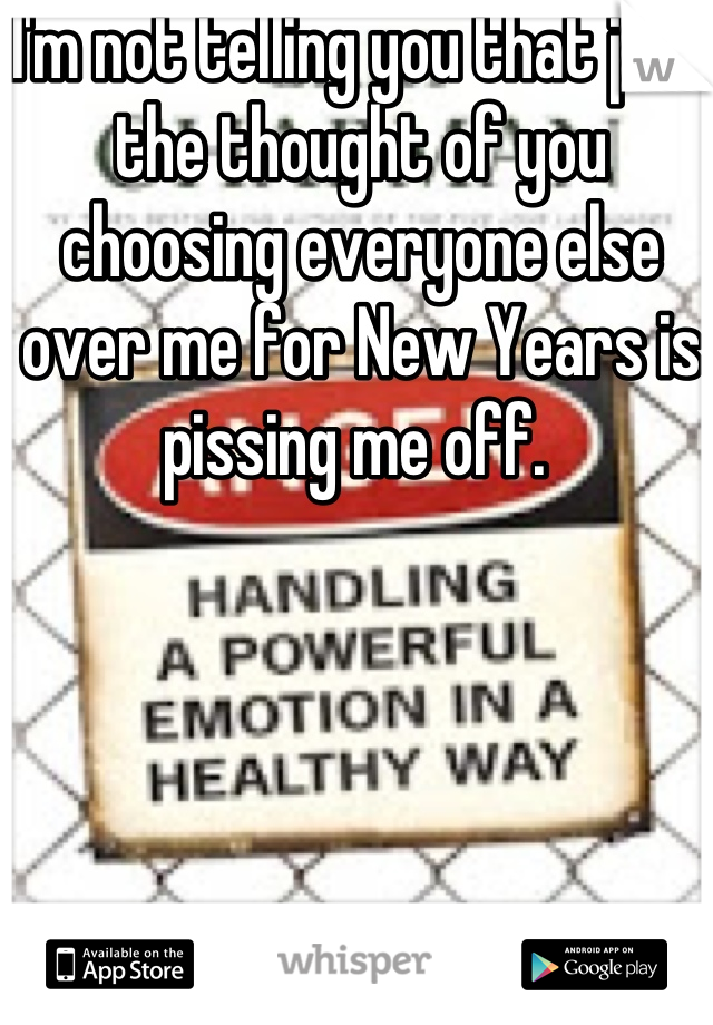 I'm not telling you that just the thought of you choosing everyone else over me for New Years is pissing me off.