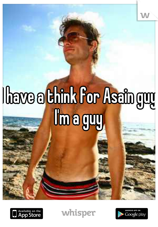 I have a think for Asain guys I'm a guy