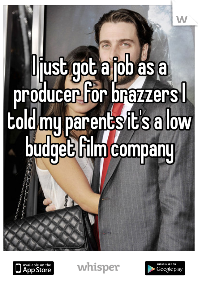 I just got a job as a producer for brazzers I told my parents it's a low budget film company