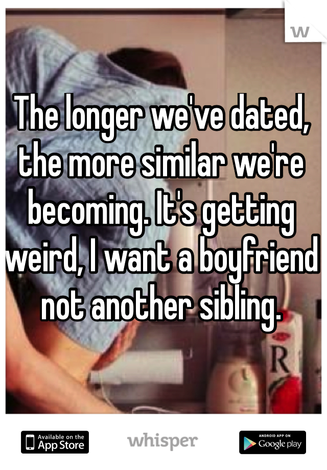 The longer we've dated, the more similar we're becoming. It's getting weird, I want a boyfriend not another sibling.