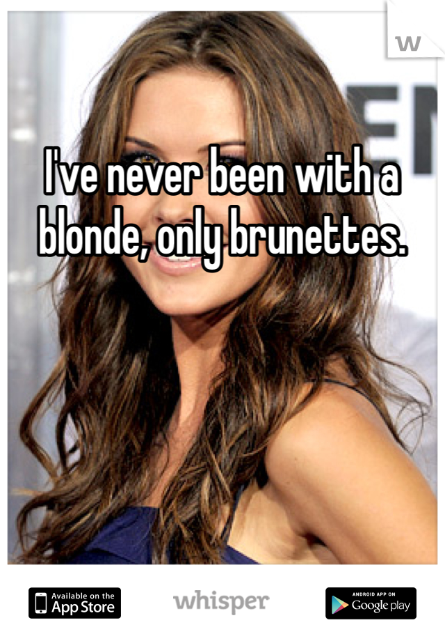 I've never been with a blonde, only brunettes.