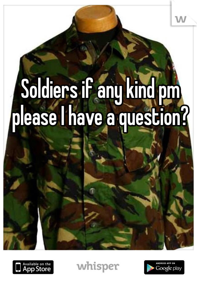 Soldiers if any kind pm please I have a question?