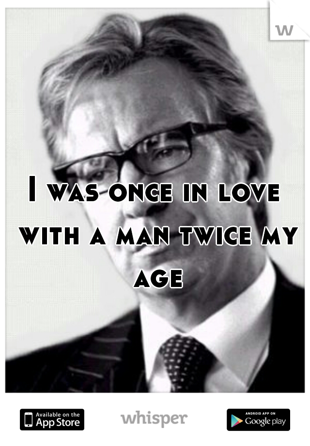 I was once in love with a man twice my age