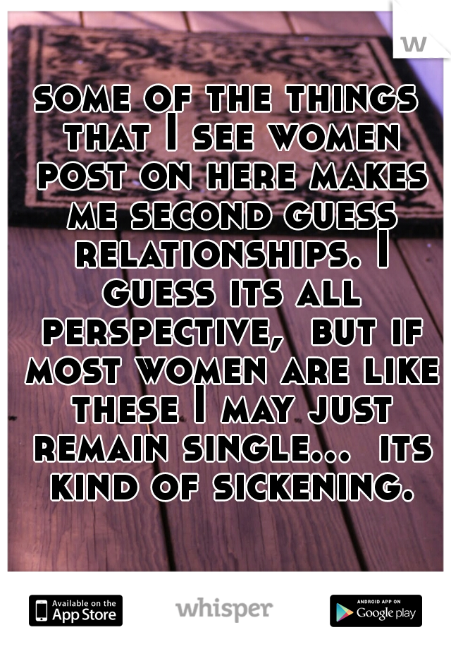 some of the things that I see women post on here makes me second guess relationships. I guess its all perspective,  but if most women are like these I may just remain single...  its kind of sickening.