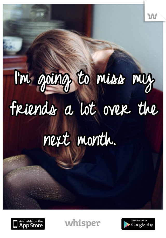 I'm going to miss my friends a lot over the next month.